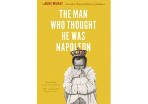 """The Man Who Thought He Was Napoleon: Toward a Political History of Madness"""
