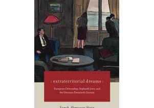 """Extraterritorial Dreams: European Citizenship, Sephardi Jews, and the Ottoman Twentieth Century"" (University of Chicago Press, 2016)"